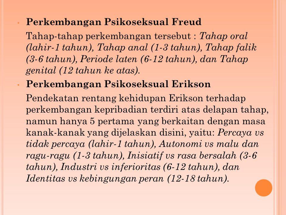 Perkembangan Psikoseksual Freud Tahap-tahap perkembangan tersebut : Tahap oral (lahir-1 tahun), Tahap anal (1-3 tahun), Tahap falik (3-6 tahun), Periode laten (6-12 tahun), dan Tahap genital (12 tahun ke atas).