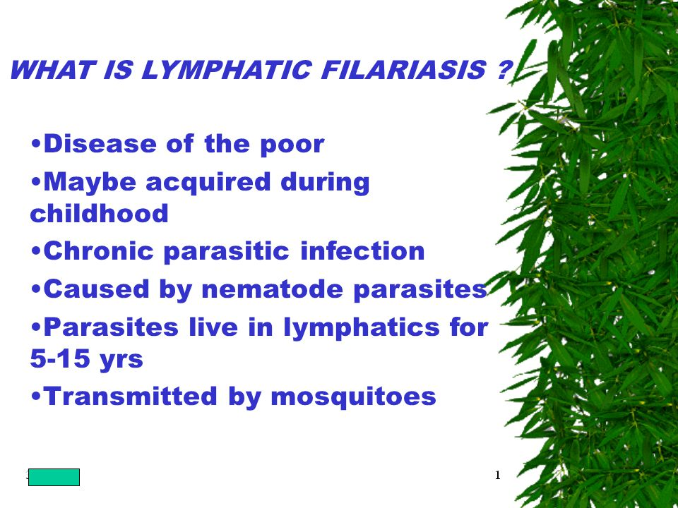 Disease of the poor Maybe acquired during childhood Chronic parasitic infection Caused by nematode parasites Parasites live in lymphatics for 5-15 yrs