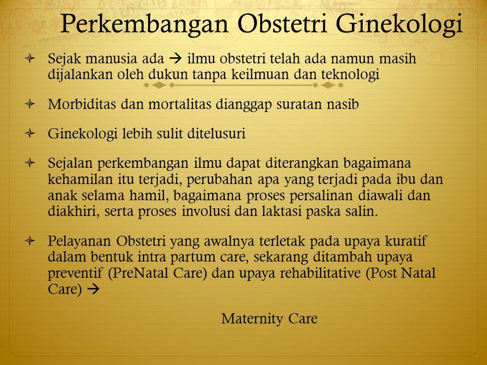 Perkembangan Obstetri Ginekologi  Sejak manusia ada  ilmu obstetri telah ada namun masih dijalankan oleh dukun tanpa keilmuan dan teknologi  Morbid