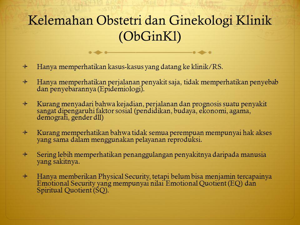 Kelemahan Obstetri dan Ginekologi Klinik (ObGinKl)  Hanya memperhatikan kasus-kasus yang datang ke klinik/RS.  Hanya memperhatikan perjalanan penyak