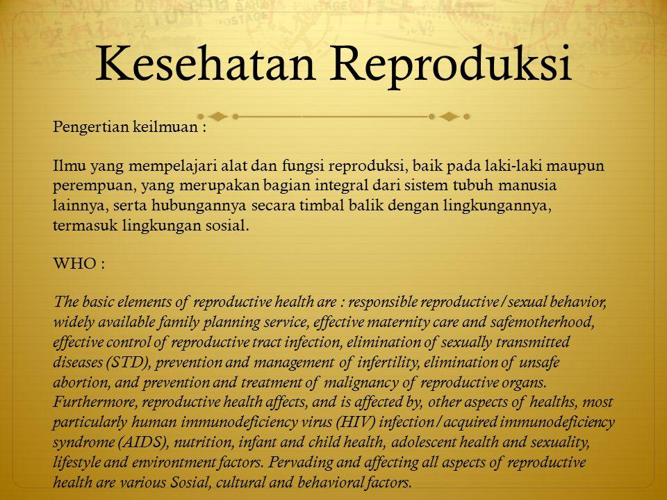 Kesehatan Reproduksi Pengertian keilmuan : Ilmu yang mempelajari alat dan fungsi reproduksi, baik pada laki-laki maupun perempuan, yang merupakan bagi