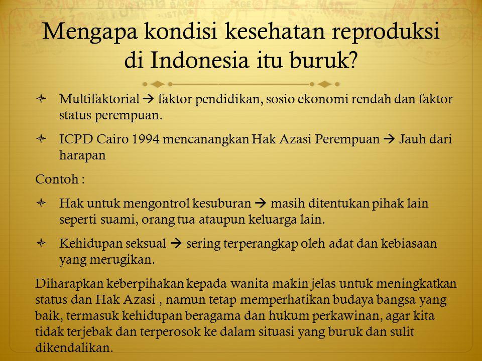Mengapa kondisi kesehatan reproduksi di Indonesia itu buruk?  Multifaktorial  faktor pendidikan, sosio ekonomi rendah dan faktor status perempuan. 