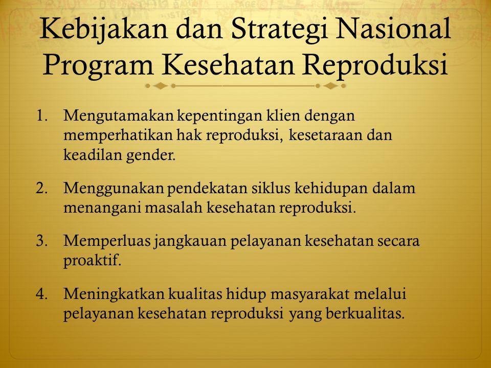 Kebijakan dan Strategi Nasional Program Kesehatan Reproduksi 1.Mengutamakan kepentingan klien dengan memperhatikan hak reproduksi, kesetaraan dan kead