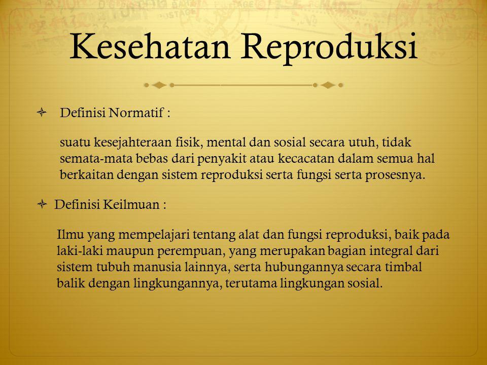 Kesehatan Reproduksi  Definisi Normatif : suatu kesejahteraan fisik, mental dan sosial secara utuh, tidak semata-mata bebas dari penyakit atau kecaca