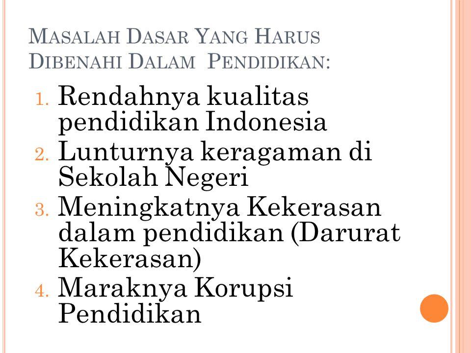 M ASALAH D ASAR Y ANG H ARUS D IBENAHI D ALAM P ENDIDIKAN : 1. Rendahnya kualitas pendidikan Indonesia 2. Lunturnya keragaman di Sekolah Negeri 3. Men