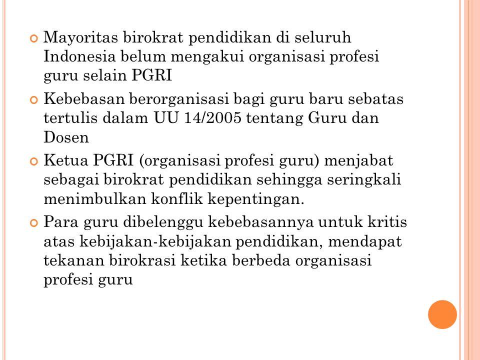 Mayoritas birokrat pendidikan di seluruh Indonesia belum mengakui organisasi profesi guru selain PGRI Kebebasan berorganisasi bagi guru baru sebatas tertulis dalam UU 14/2005 tentang Guru dan Dosen Ketua PGRI (organisasi profesi guru) menjabat sebagai birokrat pendidikan sehingga seringkali menimbulkan konflik kepentingan.
