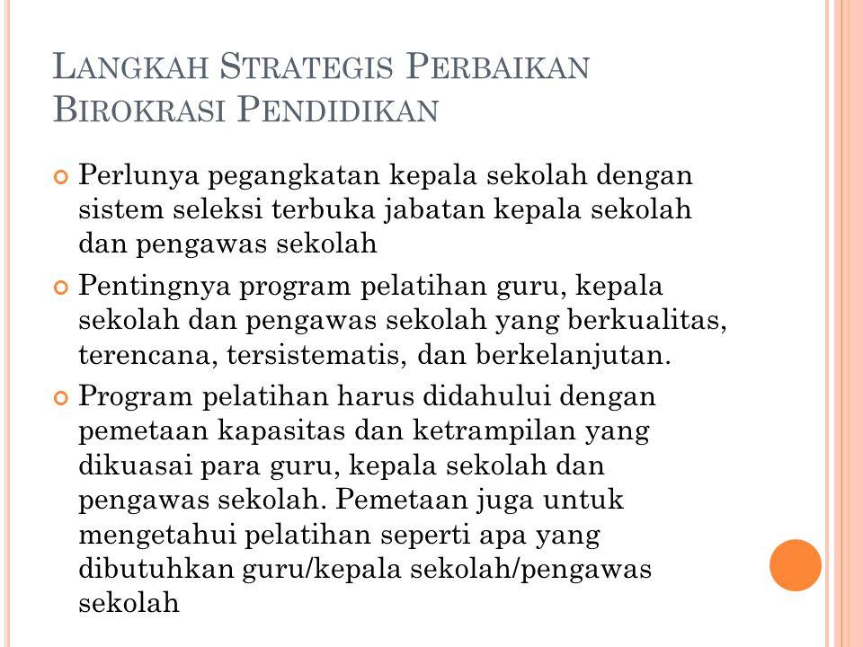 L ANGKAH S TRATEGIS P ERBAIKAN B IROKRASI P ENDIDIKAN Perlunya pegangkatan kepala sekolah dengan sistem seleksi terbuka jabatan kepala sekolah dan pen