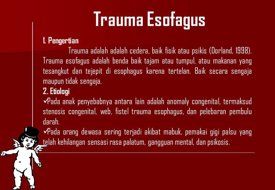 Trauma Esofagus 1. Pengertian Trauma adalah adalah cedera, baik fisik atau psikis (Dorland, 1998). Trauma esofagus adalah benda baik tajam atau tumpul