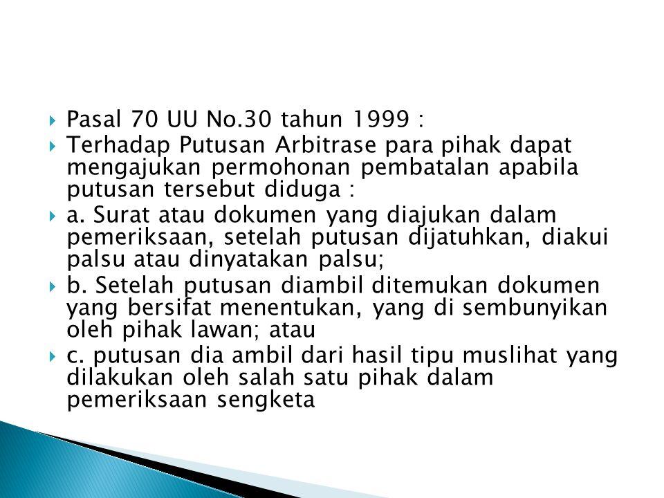 Pasal 70 UU No.30 tahun 1999 :  Terhadap Putusan Arbitrase para pihak dapat mengajukan permohonan pembatalan apabila putusan tersebut diduga :  a.