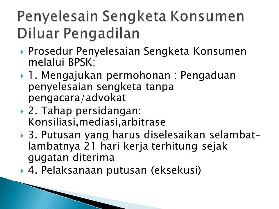  Prosedur Penyelesaian Sengketa Konsumen melalui BPSK;  1. Mengajukan permohonan : Pengaduan penyelesaian sengketa tanpa pengacara/advokat  2. Taha