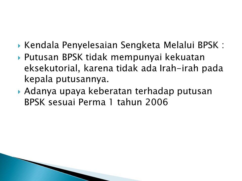  Kendala Penyelesaian Sengketa Melalui BPSK :  Putusan BPSK tidak mempunyai kekuatan eksekutorial, karena tidak ada Irah-irah pada kepala putusannya