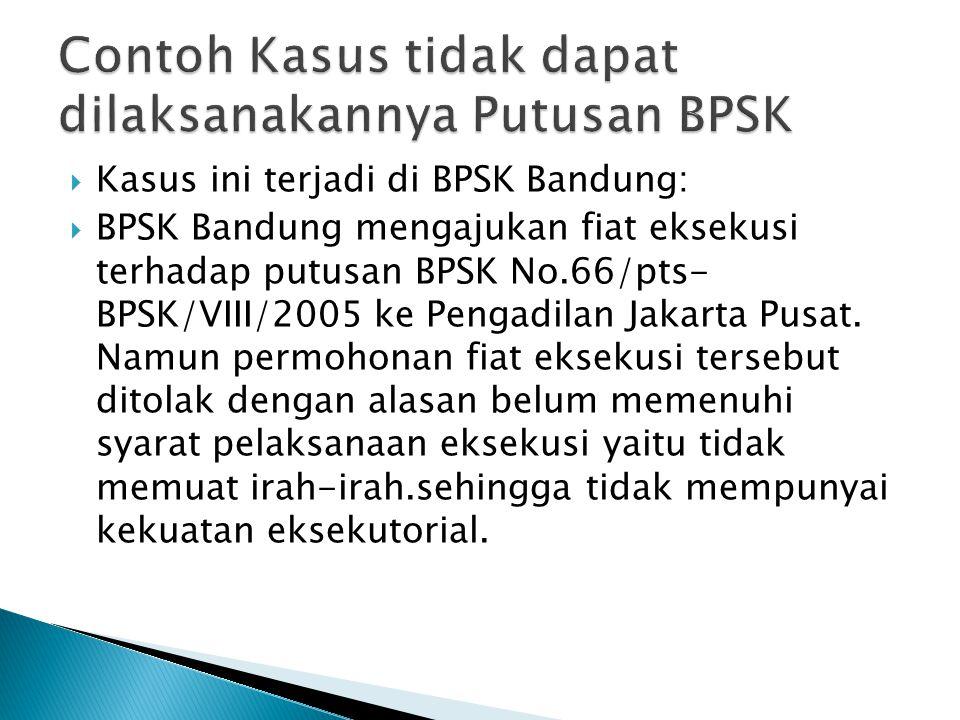 Kasus ini terjadi di BPSK Bandung:  BPSK Bandung mengajukan fiat eksekusi terhadap putusan BPSK No.66/pts- BPSK/VIII/2005 ke Pengadilan Jakarta Pus