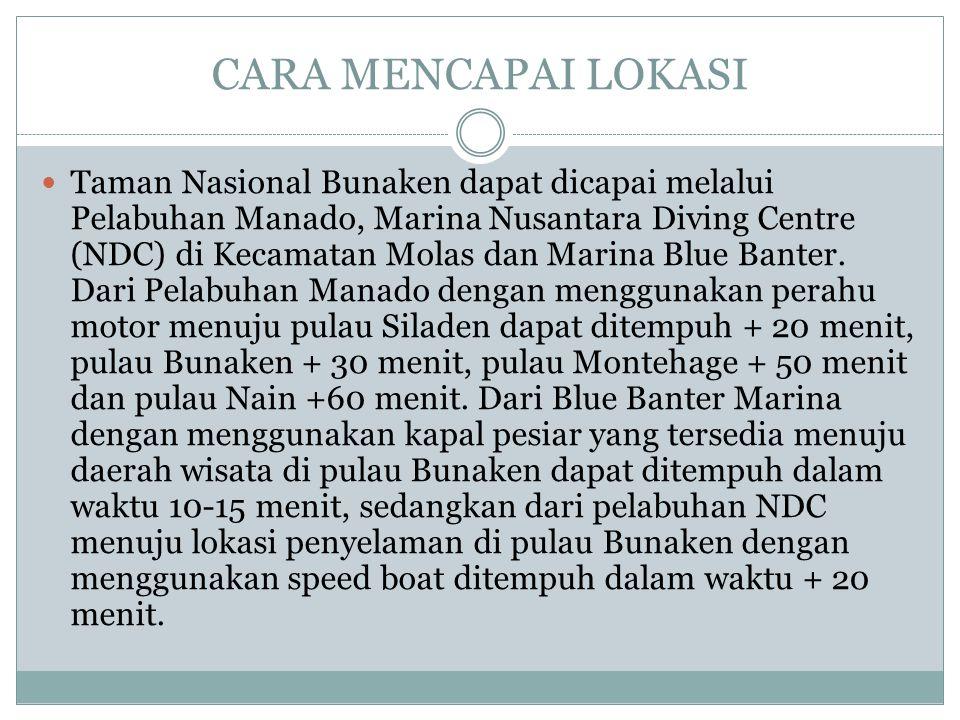 CARA MENCAPAI LOKASI Taman Nasional Bunaken dapat dicapai melalui Pelabuhan Manado, Marina Nusantara Diving Centre (NDC) di Kecamatan Molas dan Marina