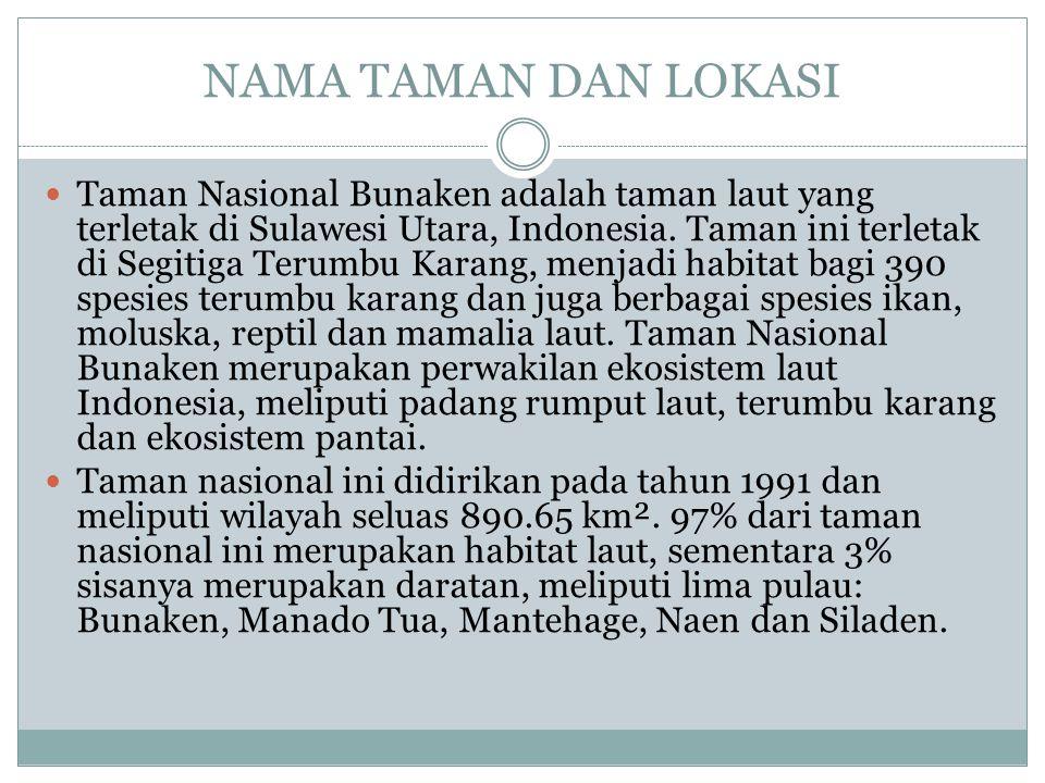 NAMA TAMAN DAN LOKASI Taman Nasional Bunaken adalah taman laut yang terletak di Sulawesi Utara, Indonesia. Taman ini terletak di Segitiga Terumbu Kara