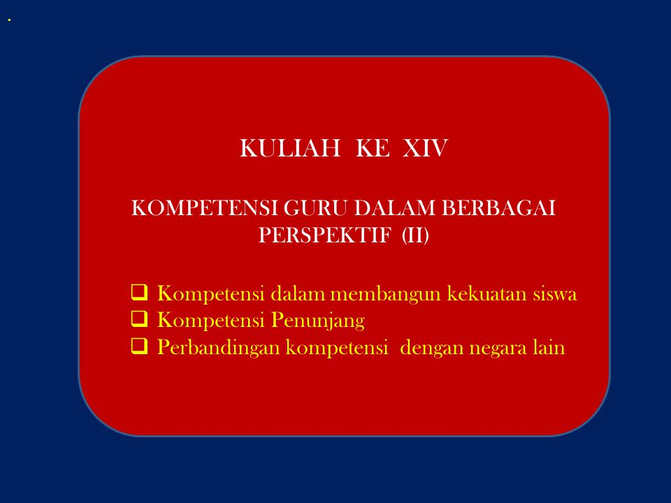 . KULIAH KE XIV KOMPETENSI GURU DALAM BERBAGAI PERSPEKTIF (II)  Kompetensi dalam membangun kekuatan siswa  Kompetensi Penunjang  Perbandingan kompe