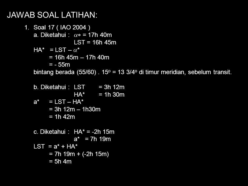 SOAL LATIHAN: 1.Soal 17 ( IAO 2004 ) a.Asensiorekta sebuah bintang adalah 17h40m. Andaikan ia diamati pada jam 16h45m berapakah sudut jam bintang ters