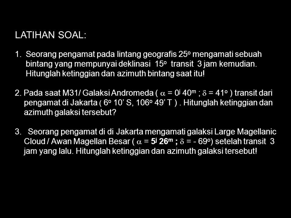 Contoh soal: Seorang pengamat pada lintang geografis 25 o mengamati sebuah bintang yang mempunyai deklinasi 15 o transit 3 jam yang lalu. Hitunglah ke