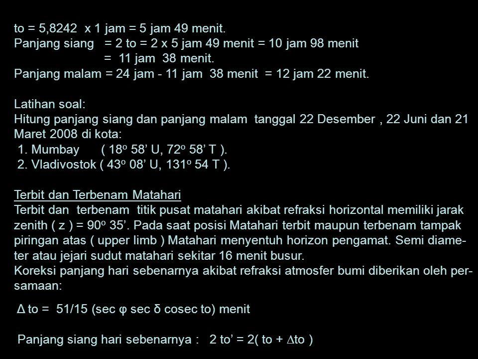 PENENTUAN PANJANG SIANG HARI Panjang siang di suatu tempat di muka bumi pada tanggal tertentu diberikan oleh persamaan : Cos to = - tg φ. tg δ to = ½