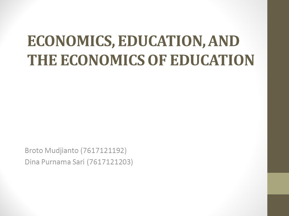 ECONOMICS, EDUCATION, AND THE ECONOMICS OF EDUCATION Broto Mudjianto (7617121192) Dina Purnama Sari (7617121203)