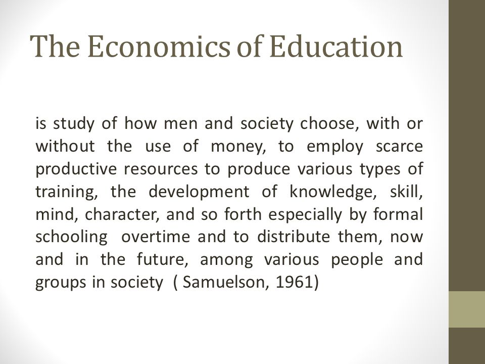 The Economics of Education is study of how men and society choose, with or without the use of money, to employ scarce productive resources to produce