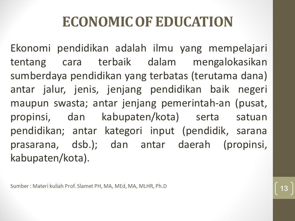 ECONOMIC OF EDUCATION Ekonomi pendidikan adalah ilmu yang mempelajari tentang cara terbaik dalam mengalokasikan sumberdaya pendidikan yang terbatas (terutama dana) antar jalur, jenis, jenjang pendidikan baik negeri maupun swasta; antar jenjang pemerintah-an (pusat, propinsi, dan kabupaten/kota) serta satuan pendidikan; antar kategori input (pendidik, sarana prasarana, dsb.); dan antar daerah (propinsi, kabupaten/kota).
