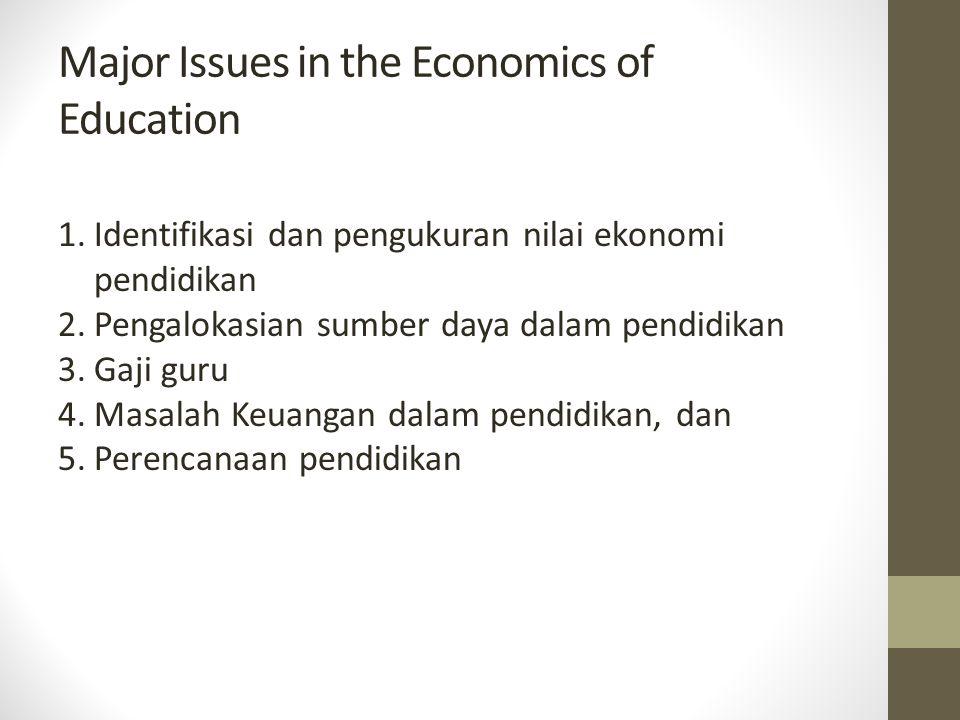 Major Issues in the Economics of Education 1.Identifikasi dan pengukuran nilai ekonomi pendidikan 2.Pengalokasian sumber daya dalam pendidikan 3.Gaji
