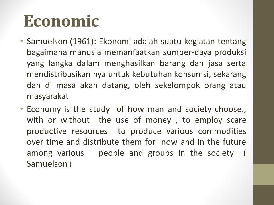 Economic Samuelson (1961): Ekonomi adalah suatu kegiatan tentang bagaimana manusia memanfaatkan sumber-daya produksi yang langka dalam menghasilkan ba
