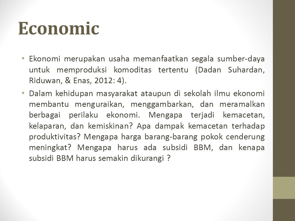 Economic Ekonomi merupakan usaha memanfaatkan segala sumber-daya untuk memproduksi komoditas tertentu (Dadan Suhardan, Riduwan, & Enas, 2012: 4). Dala