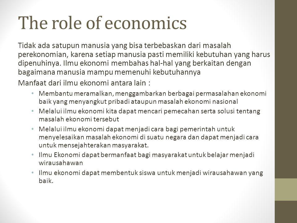The role of economics Tidak ada satupun manusia yang bisa terbebaskan dari masalah perekonomian, karena setiap manusia pasti memiliki kebutuhan yang h