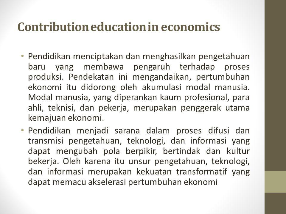 Contribution education in economics Pendidikan menciptakan dan menghasilkan pengetahuan baru yang membawa pengaruh terhadap proses produksi. Pendekata