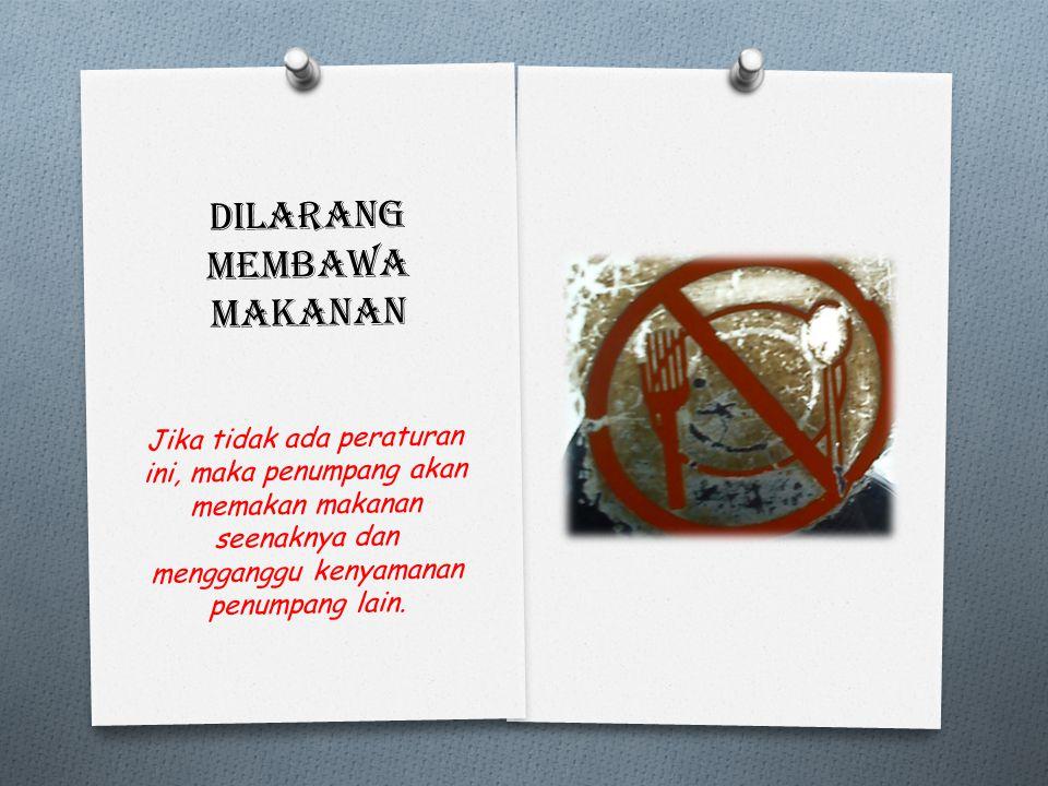Dilarang membawa makanan Jika tidak ada peraturan ini, maka penumpang akan memakan makanan seenaknya dan mengganggu kenyamanan penumpang lain.