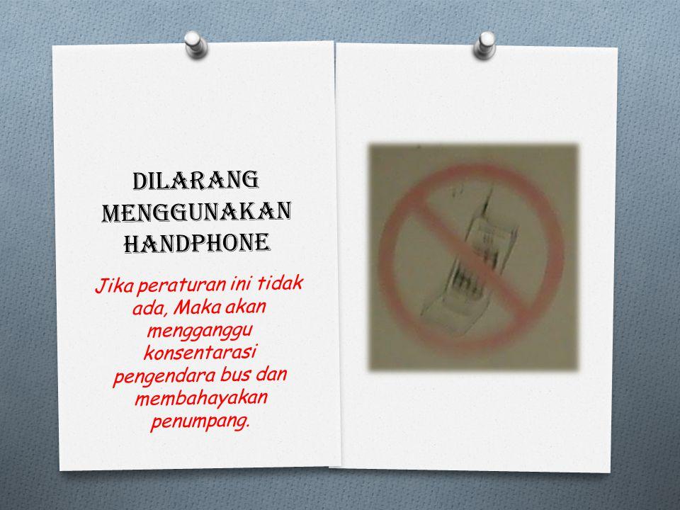 Dilarang menggunakan handphone Jika peraturan ini tidak ada, Maka akan mengganggu konsentarasi pengendara bus dan membahayakan penumpang.