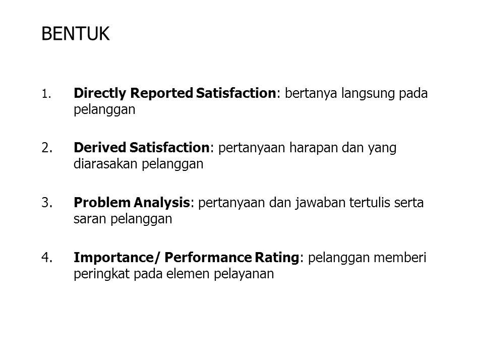BENTUK 1. Directly Reported Satisfaction: bertanya langsung pada pelanggan 2.Derived Satisfaction: pertanyaan harapan dan yang diarasakan pelanggan 3.