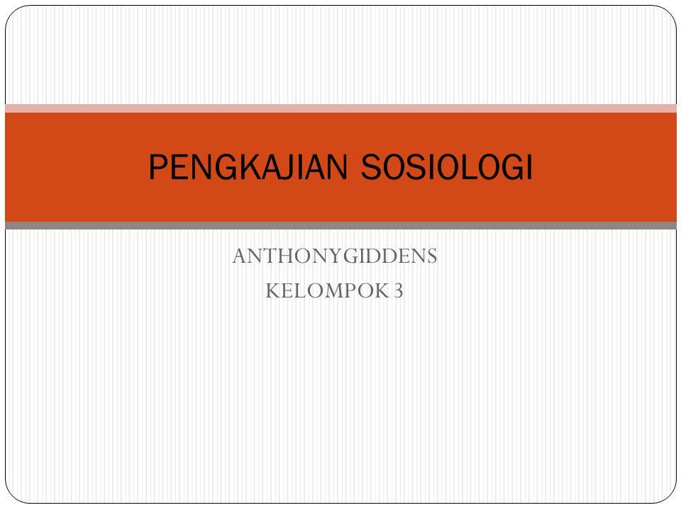 ANTHONYGIDDENS KELOMPOK 3 PENGKAJIAN SOSIOLOGI