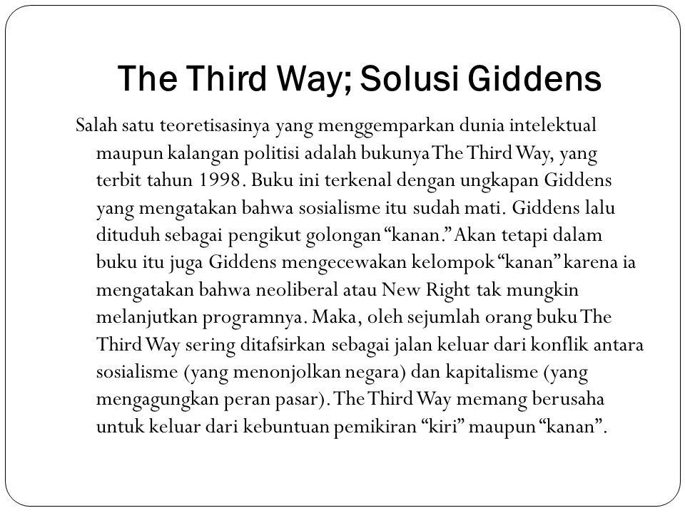 The Third Way; Solusi Giddens Salah satu teoretisasinya yang menggemparkan dunia intelektual maupun kalangan politisi adalah bukunya The Third Way, ya