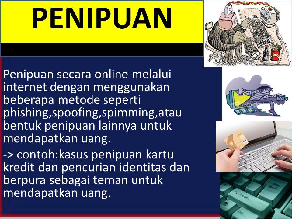 Penipuan secara online melalui internet dengan menggunakan beberapa metode seperti phishing,spoofing,spimming,atau bentuk penipuan lainnya untuk mendapatkan uang.