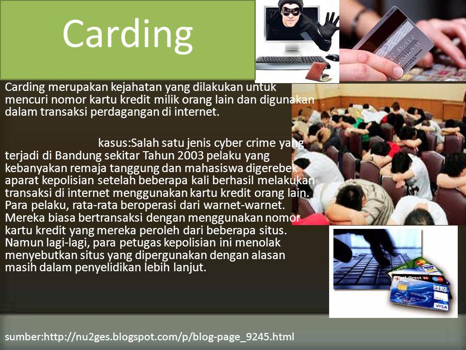 Carding merupakan kejahatan yang dilakukan untuk mencuri nomor kartu kredit milik orang lain dan digunakan dalam transaksi perdagangan di internet.