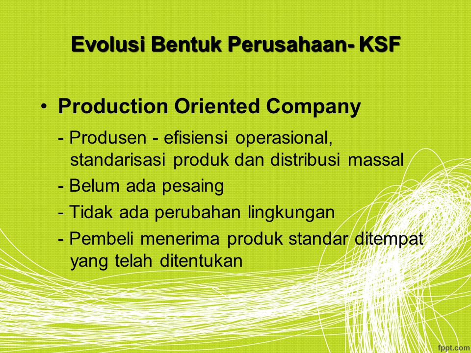 Evolusi Bentuk Perusahaan- KSF Production Oriented Company - Produsen - efisiensi operasional, standarisasi produk dan distribusi massal - Belum ada p
