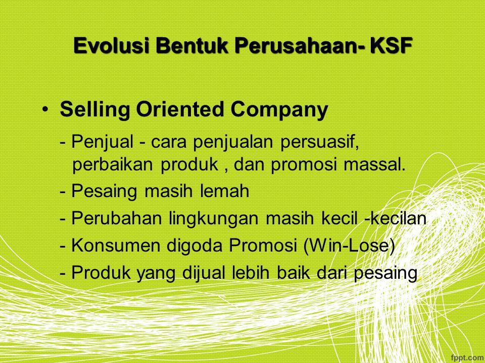 Evolusi Bentuk Perusahaan- KSF Selling Oriented Company - Penjual - cara penjualan persuasif, perbaikan produk, dan promosi massal. - Pesaing masih le