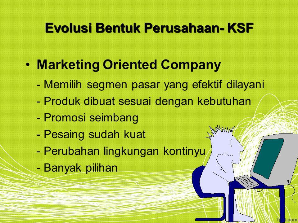 Evolusi Bentuk Perusahaan- KSF Marketing Oriented Company - Memilih segmen pasar yang efektif dilayani - Produk dibuat sesuai dengan kebutuhan - Promo