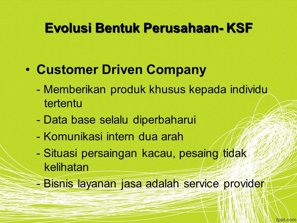 Evolusi Bentuk Perusahaan- KSF Customer Driven Company - Memberikan produk khusus kepada individu tertentu - Data base selalu diperbaharui - Komunikas