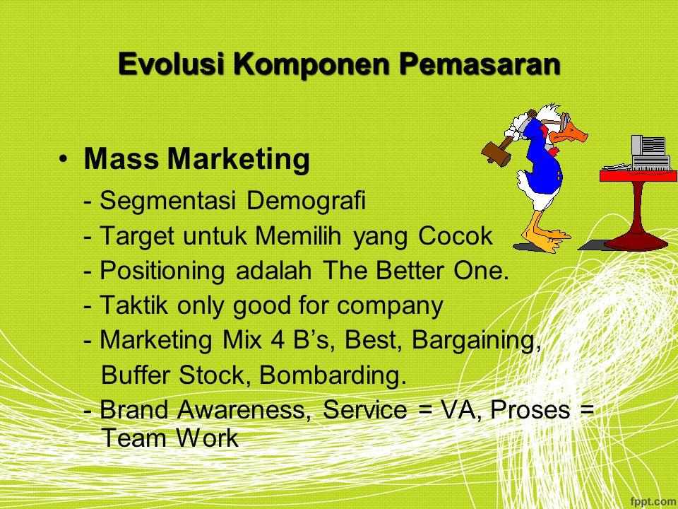 Evolusi Komponen Pemasaran Mass Marketing - Segmentasi Demografi - Target untuk Memilih yang Cocok - Positioning adalah The Better One. - Taktik only