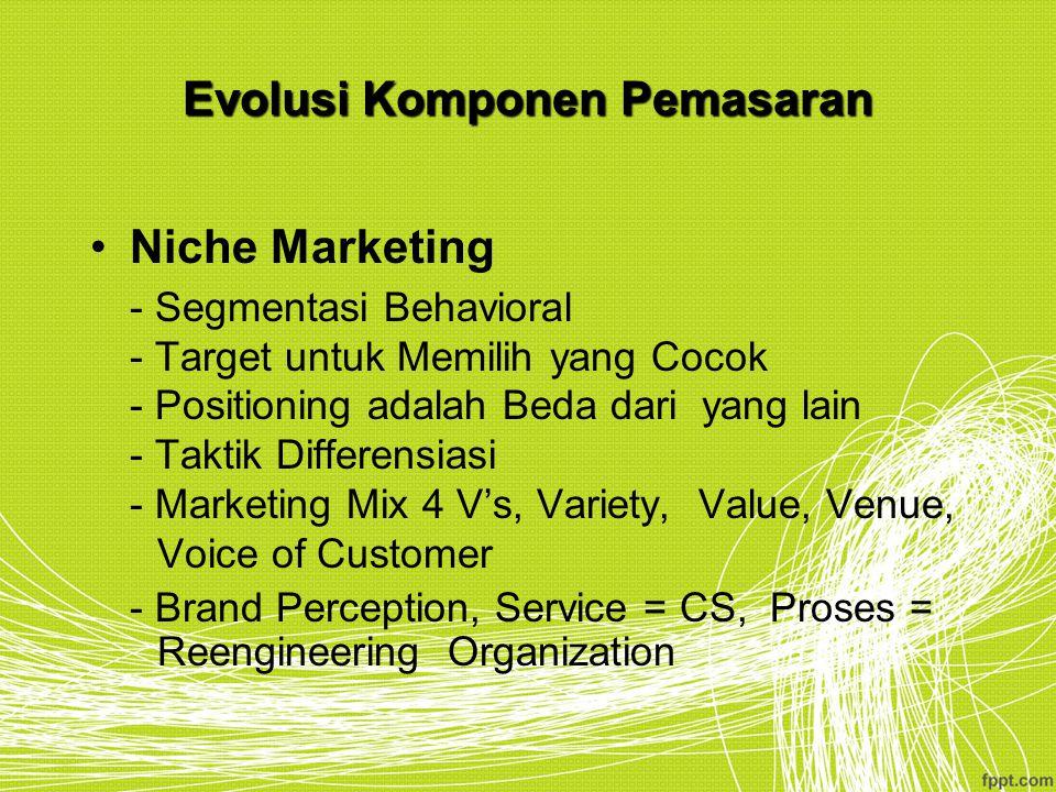 Evolusi Komponen Pemasaran Niche Marketing - Segmentasi Behavioral - Target untuk Memilih yang Cocok - Positioning adalah Beda dari yang lain - Taktik