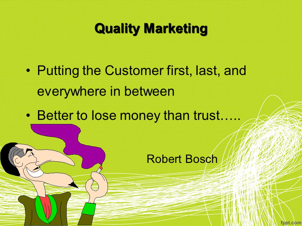 Quality Marketing Putting the Customer first, last, and everywhere in between Better to lose money than trust….. Robert Bosch