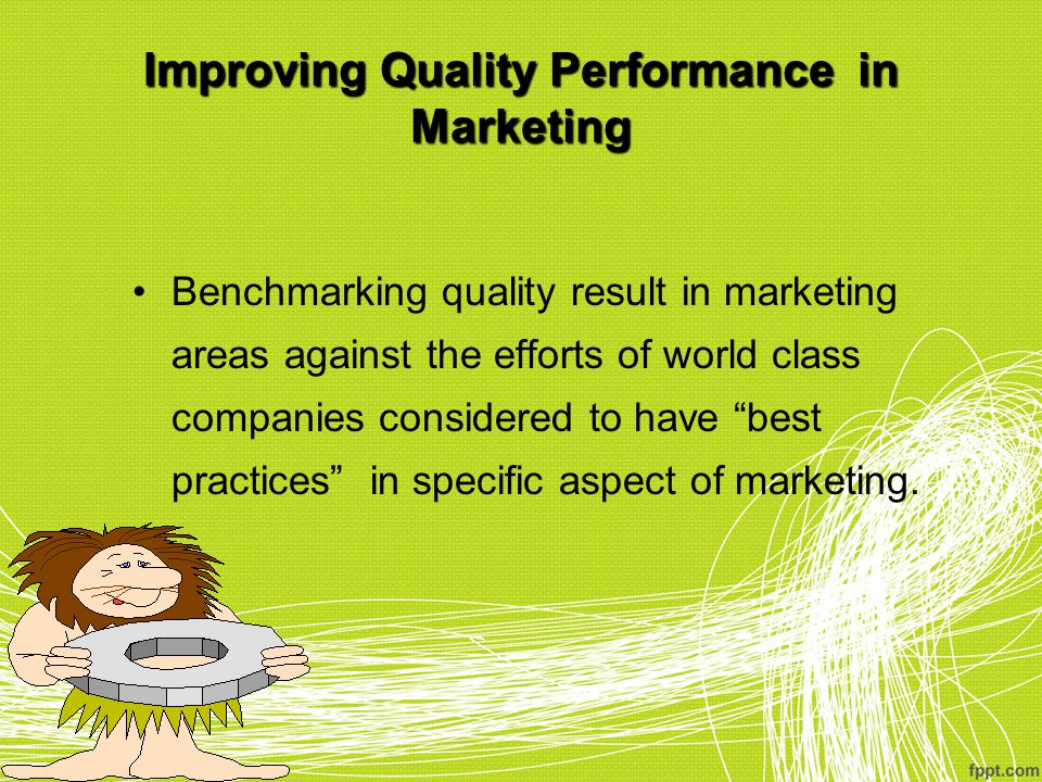 Improving Quality Performance in Marketing Benchmarking quality result in marketing areas against the efforts of world class companies considered to h