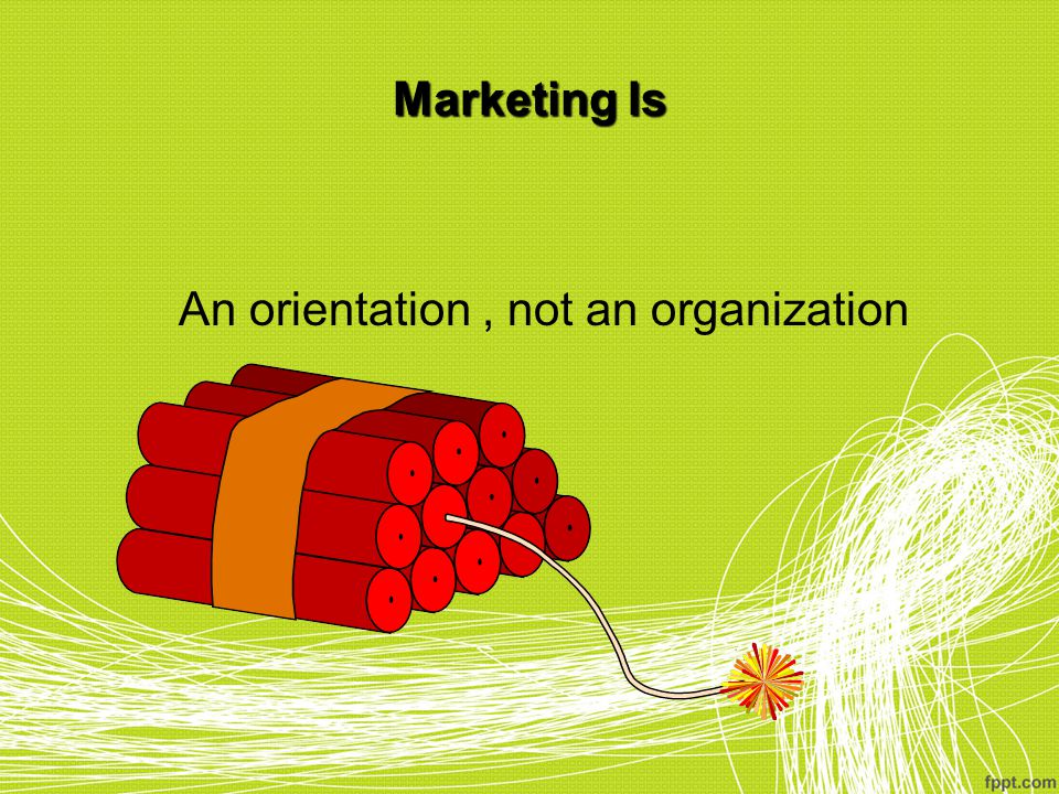 Marketing Is An orientation, not an organization