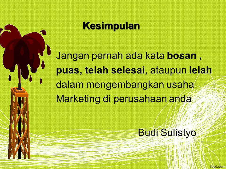 Kesimpulan Jangan pernah ada kata bosan, puas, telah selesai, ataupun lelah dalam mengembangkan usaha Marketing di perusahaan anda BudiSulistyo