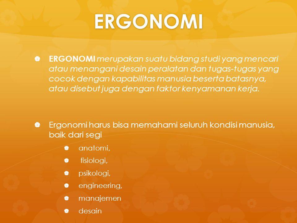 ERGONOMI   ERGONOMI merupakan suatu bidang studi yang mencari atau menangani desain peralatan dan tugas-tugas yang cocok dengan kapabilitas manusia