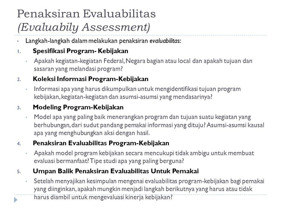 Penaksiran Evaluabilitas (Evaluabily Assessment) Langkah-langkah dalam melakukan penaksiran evaluabilitas: 1. Spesifikasi Program- Kebijakan Apakah ke