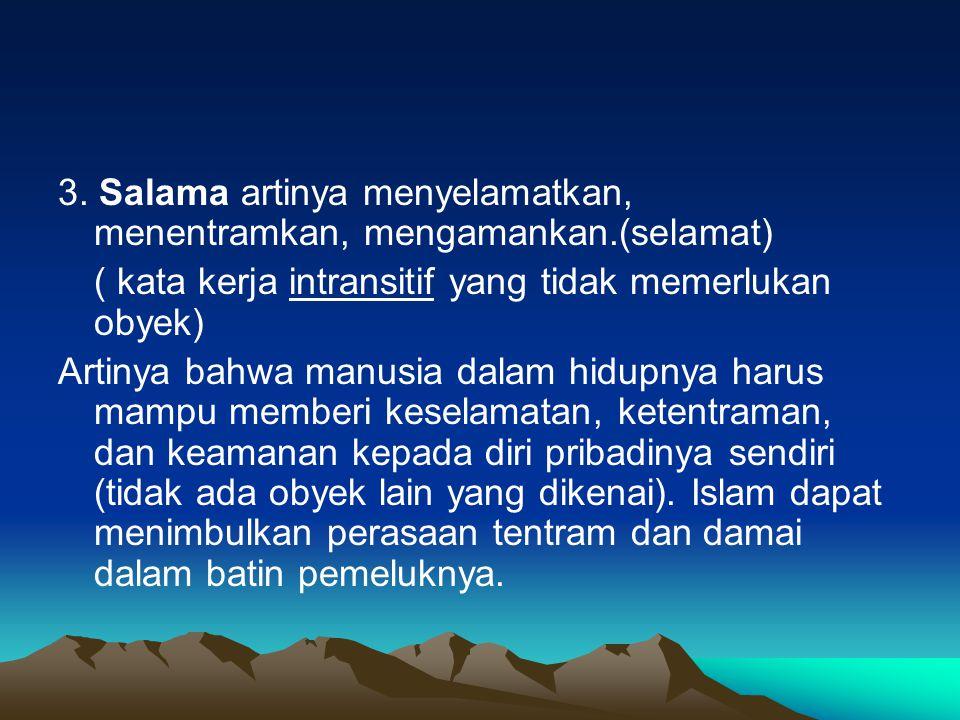 3. Salama artinya menyelamatkan, menentramkan, mengamankan.(selamat) ( kata kerja intransitif yang tidak memerlukan obyek) Artinya bahwa manusia dalam